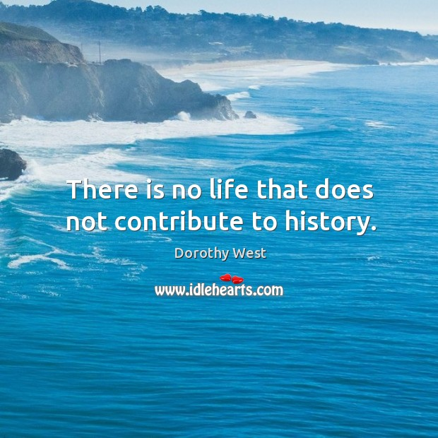 There is no life that does not contribute to history. Image