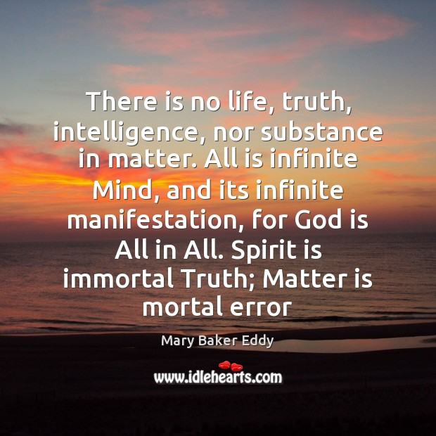There is no life, truth, intelligence, nor substance in matter. All is Mary Baker Eddy Picture Quote