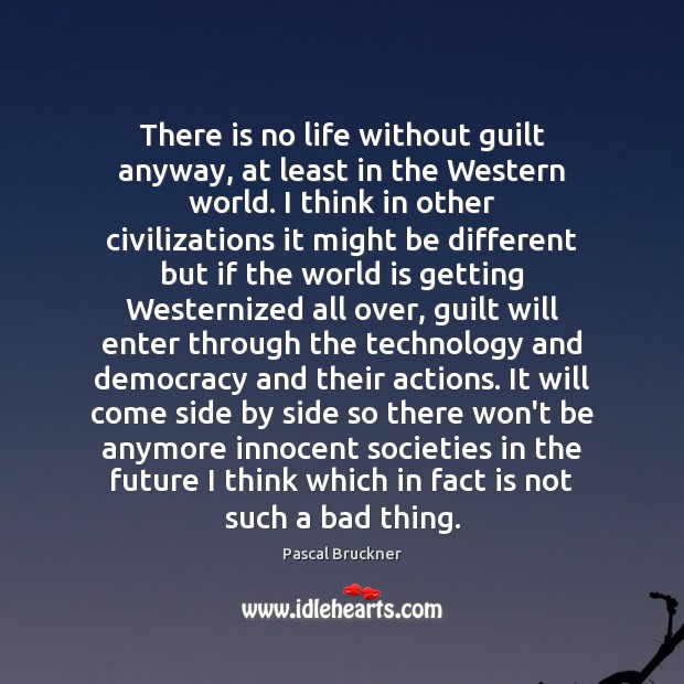 There is no life without guilt anyway, at least in the Western Image