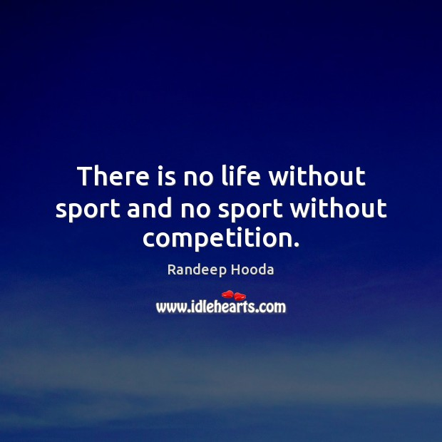 There is no life without sport and no sport without competition. Image