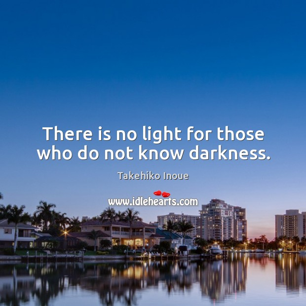 There is no light for those who do not know darkness. Image