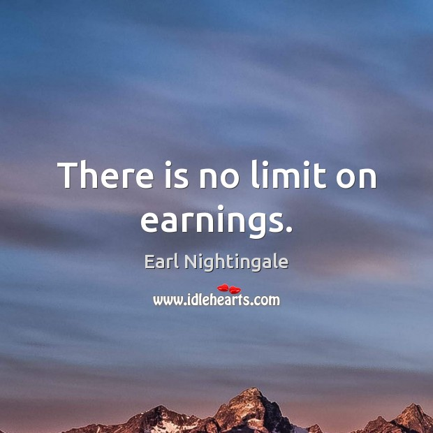 There is no limit on earnings. Earl Nightingale Picture Quote