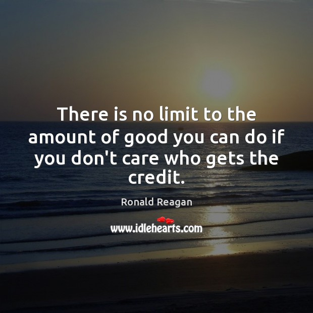 Image, There is no limit to the amount of good you can do if you don't care who gets the credit.