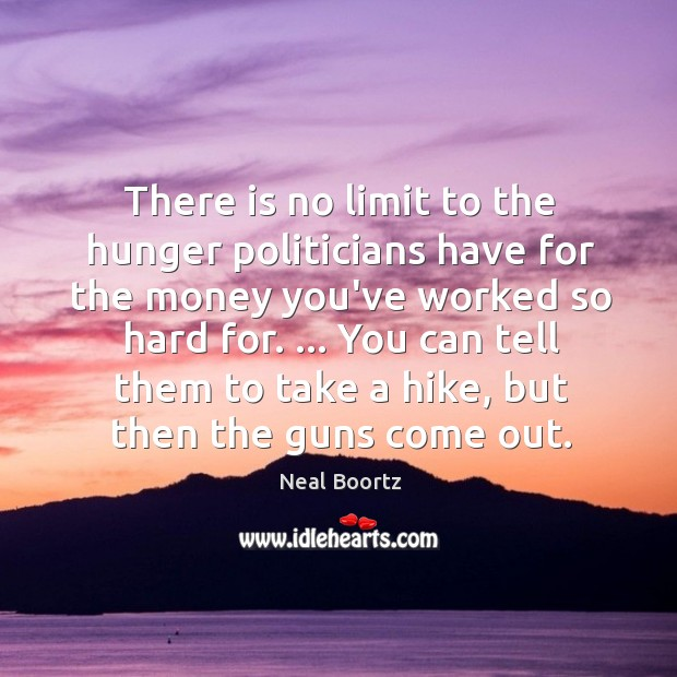 There is no limit to the hunger politicians have for the money Neal Boortz Picture Quote