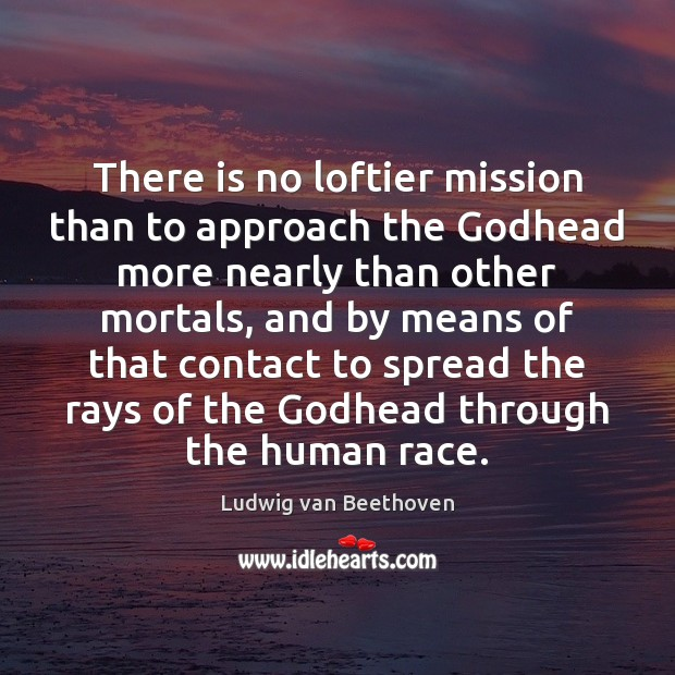 There is no loftier mission than to approach the Godhead more nearly Ludwig van Beethoven Picture Quote