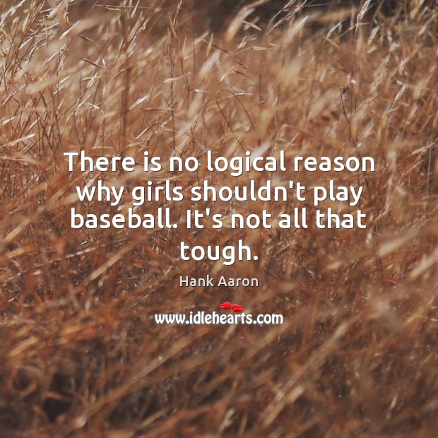 There is no logical reason why girls shouldn't play baseball. It's not all that tough. Image