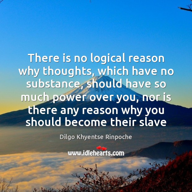 There is no logical reason why thoughts, which have no substance, should Dilgo Khyentse Rinpoche Picture Quote