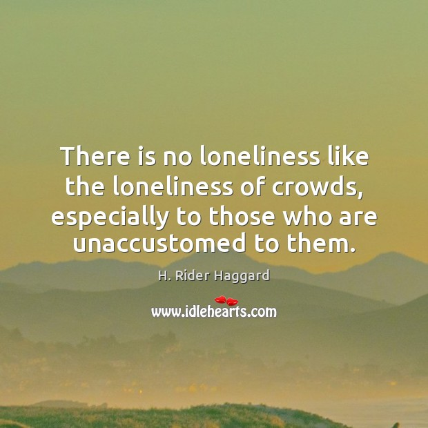 There is no loneliness like the loneliness of crowds, especially to those H. Rider Haggard Picture Quote