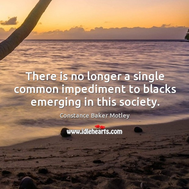 There is no longer a single common impediment to blacks emerging in this society. Image