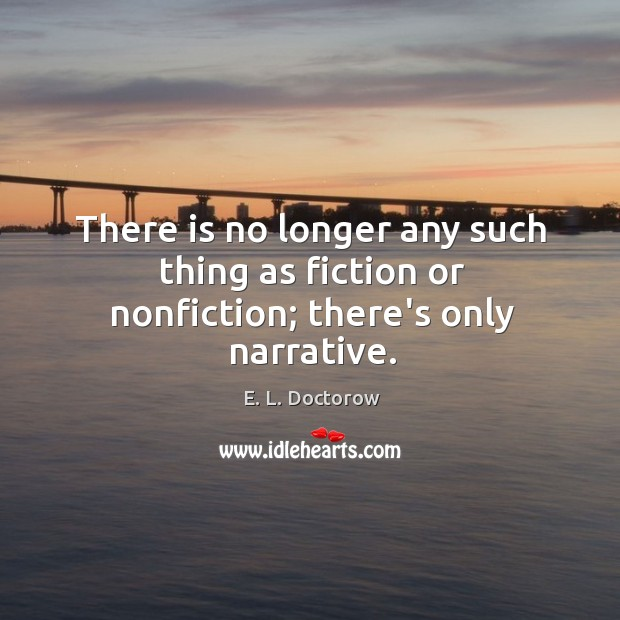 Image, There is no longer any such thing as fiction or nonfiction; there's only narrative.
