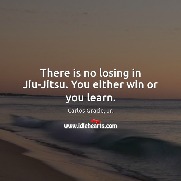 There is no losing in Jiu-Jitsu. You either win or you learn. Image