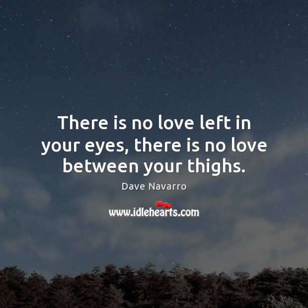 There is no love left in your eyes, there is no love between your thighs. Image