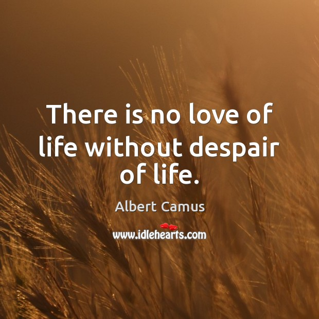 Image, There is no love of life without despair of life.