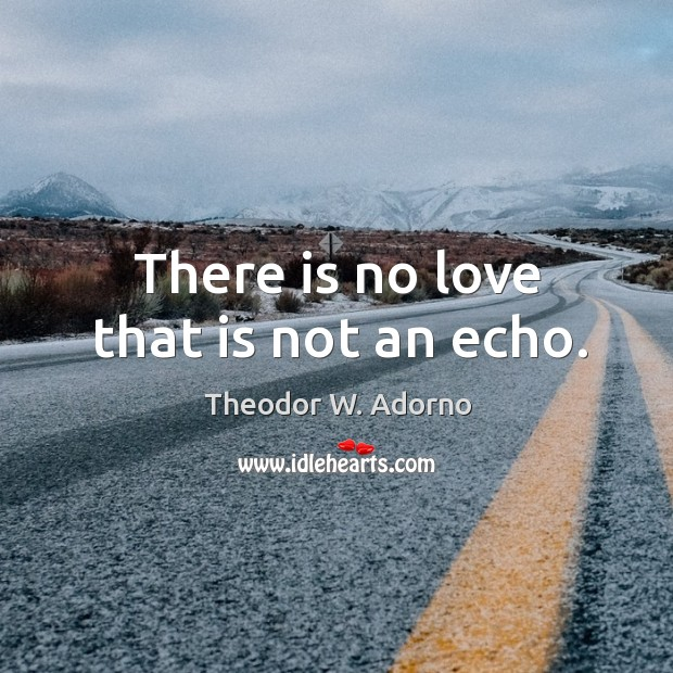 There is no love that is not an echo. Theodor W. Adorno Picture Quote