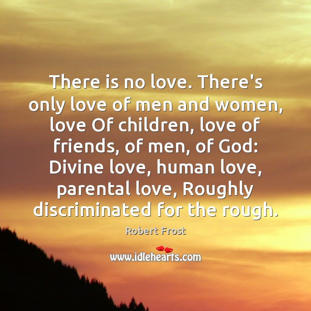 There is no love. There's only love of men and women, love Robert Frost Picture Quote