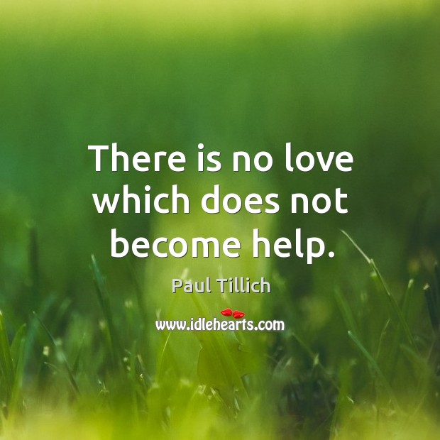 There is no love which does not become help. Image