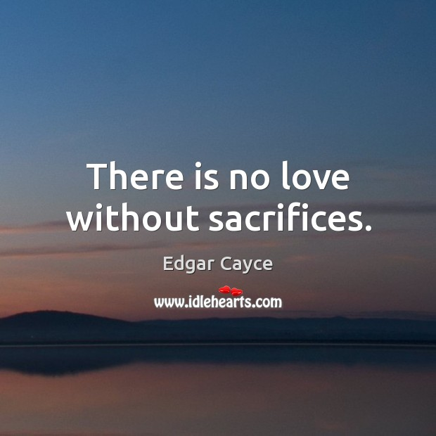 There is no love without sacrifices. Edgar Cayce Picture Quote