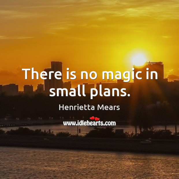 There is no magic in small plans. Image