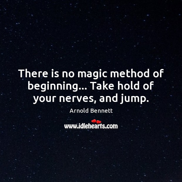There is no magic method of beginning… Take hold of your nerves, and jump. Arnold Bennett Picture Quote