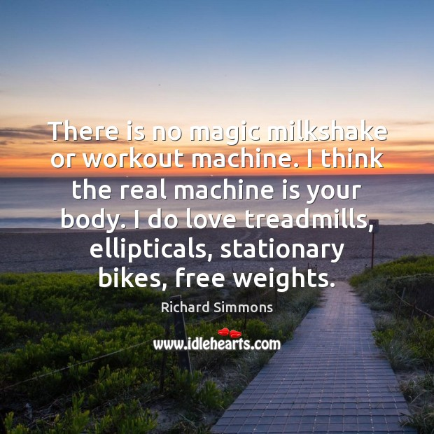There is no magic milkshake or workout machine. I think the real Image