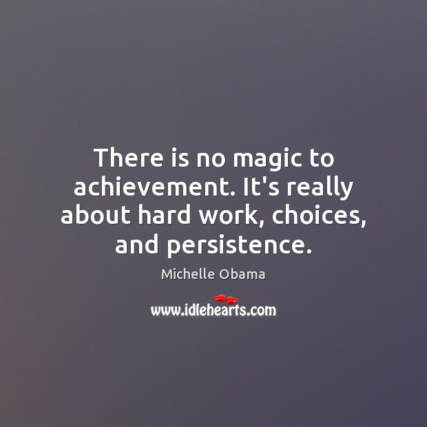 Image, There is no magic to achievement. It's really about hard work, choices, and persistence.