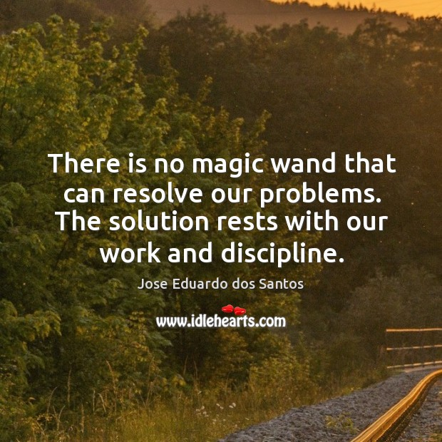 There is no magic wand that can resolve our problems. The solution rests with our work and discipline. Image