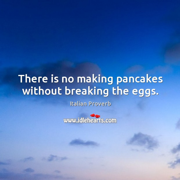 Image about There is no making pancakes without breaking the eggs.