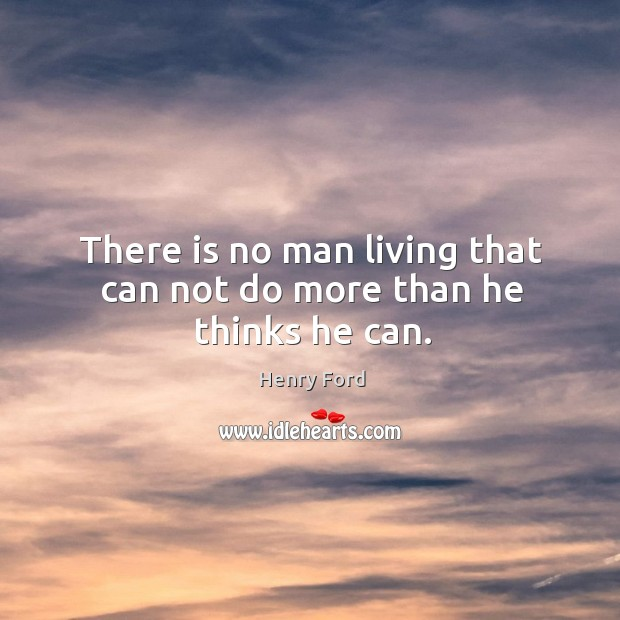 Image, There is no man living that can not do more than he thinks he can.