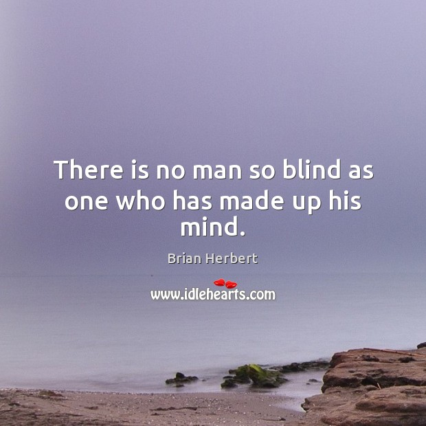 There is no man so blind as one who has made up his mind. Brian Herbert Picture Quote