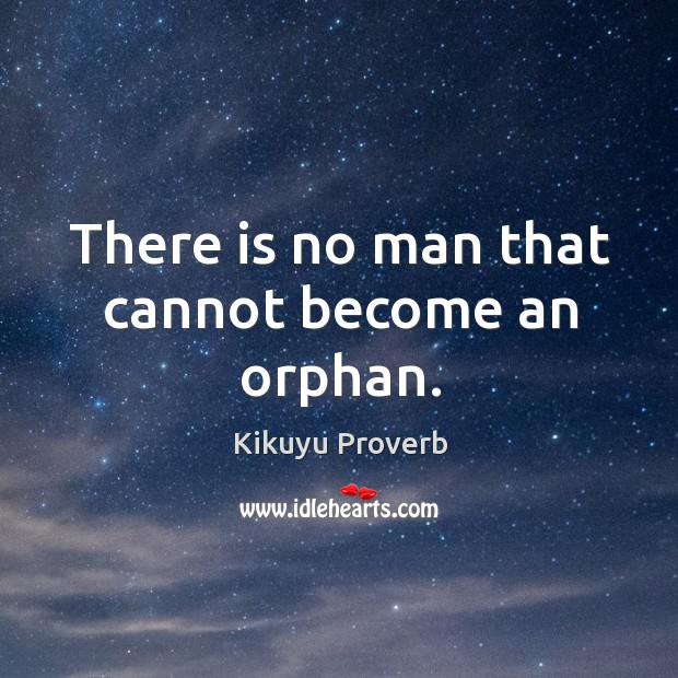 There is no man that cannot become an orphan. Image
