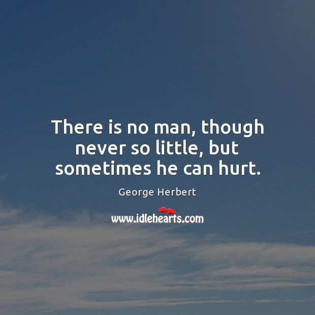 There is no man, though never so little, but sometimes he can hurt. Image