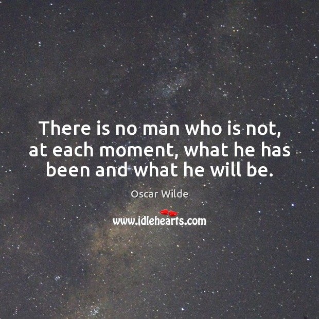 Image, There is no man who is not, at each moment, what he has been and what he will be.