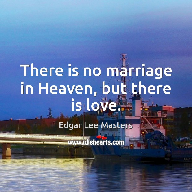 There is no marriage in Heaven, but there is love. Edgar Lee Masters Picture Quote