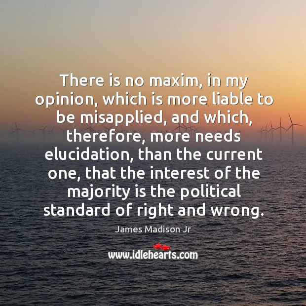 There is no maxim, in my opinion, which is more liable to be misapplied James Madison Jr Picture Quote