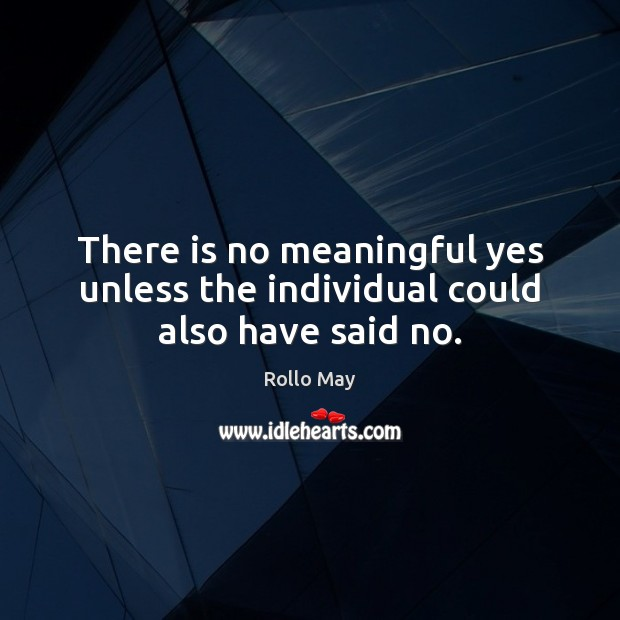 There is no meaningful yes unless the individual could also have said no. Rollo May Picture Quote