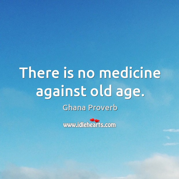 Image, There is no medicine against old age.