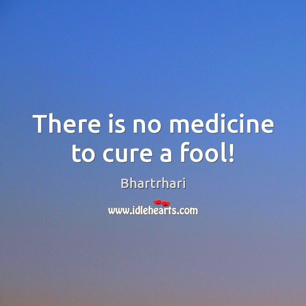 Image, There is no medicine to cure a fool!