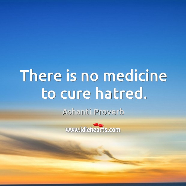 There is no medicine to cure hatred. Ashanti Proverbs Image