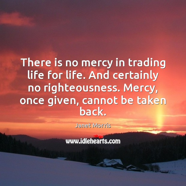 There is no mercy in trading life for life. And certainly no Janet Morris Picture Quote