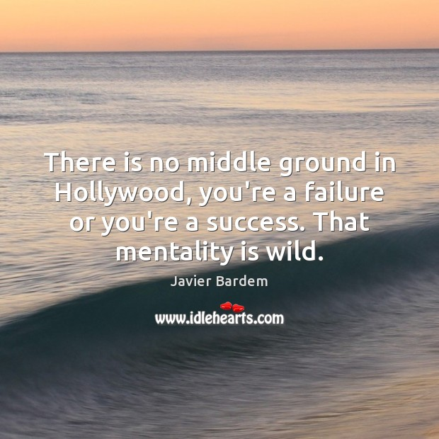 There is no middle ground in Hollywood, you're a failure or you're Javier Bardem Picture Quote