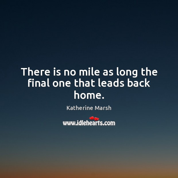 There is no mile as long the final one that leads back home. Image