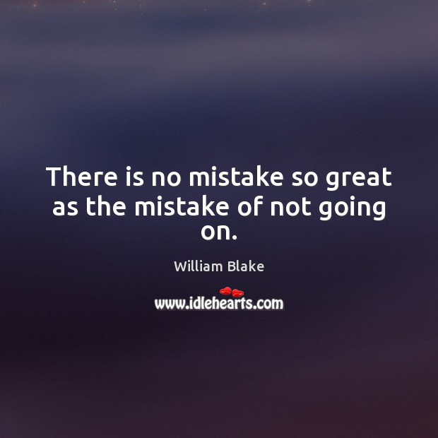 There is no mistake so great as the mistake of not going on. William Blake Picture Quote