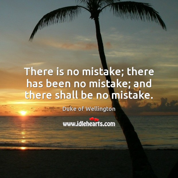 There is no mistake; there has been no mistake; and there shall be no mistake. Image