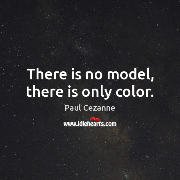 There is no model, there is only color. Paul Cezanne Picture Quote