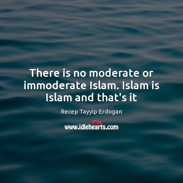 There is no moderate or immoderate Islam. Islam is Islam and that's it Image