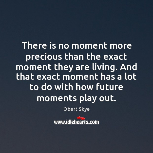 There is no moment more precious than the exact moment they are Obert Skye Picture Quote