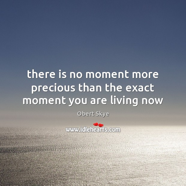 There is no moment more precious than the exact moment you are living now Obert Skye Picture Quote