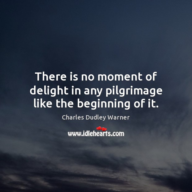 There is no moment of delight in any pilgrimage like the beginning of it. Charles Dudley Warner Picture Quote
