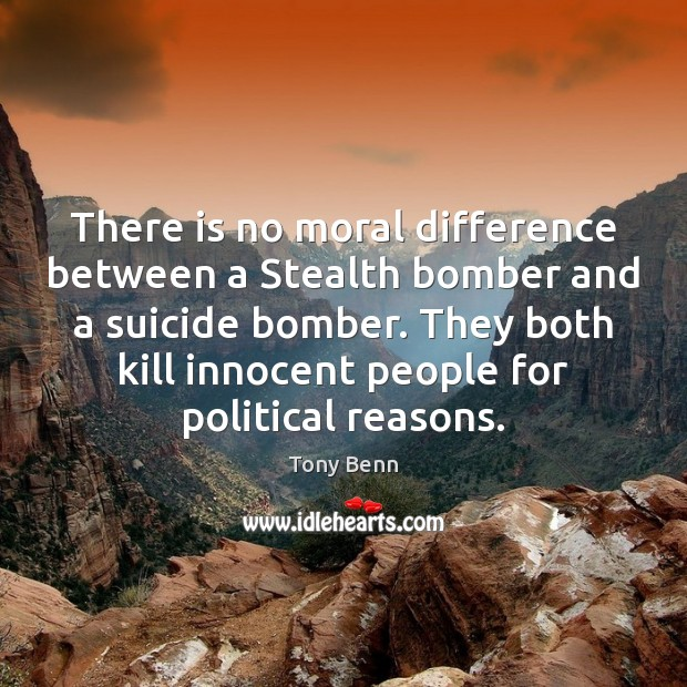 There is no moral difference between a Stealth bomber and a suicide Tony Benn Picture Quote