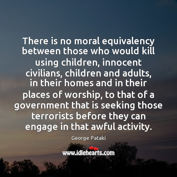 There is no moral equivalency between those who would kill using children, George Pataki Picture Quote